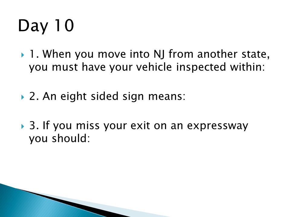 Day 10 1. When you move into NJ from another state, you must have your vehicle inspected within: 2. An eight sided sign means: