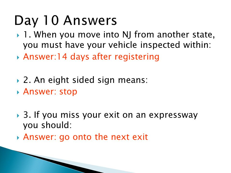 Day 10 Answers 1. When you move into NJ from another state, you must have your vehicle inspected within: