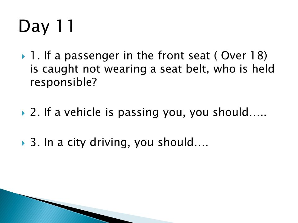 Day 11 1. If a passenger in the front seat ( Over 18) is caught not wearing a seat belt, who is held responsible
