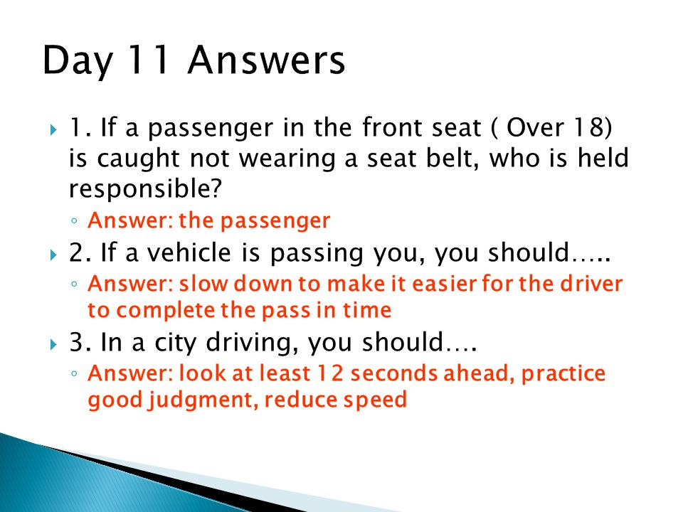 Day 11 Answers 1. If a passenger in the front seat ( Over 18) is caught not wearing a seat belt, who is held responsible