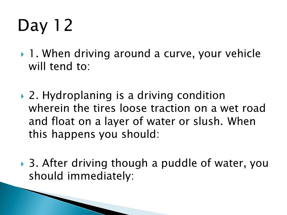Day 12 1. When driving around a curve, your vehicle will tend to: