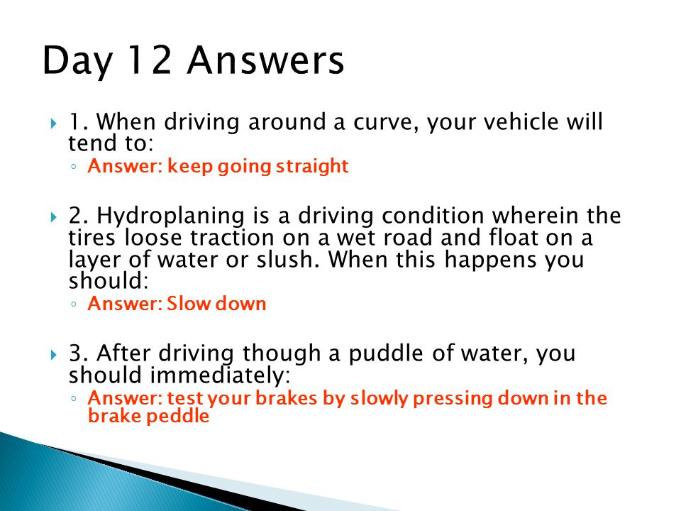 Day 12 Answers 1. When driving around a curve, your vehicle will tend to: Answer: keep going straight.