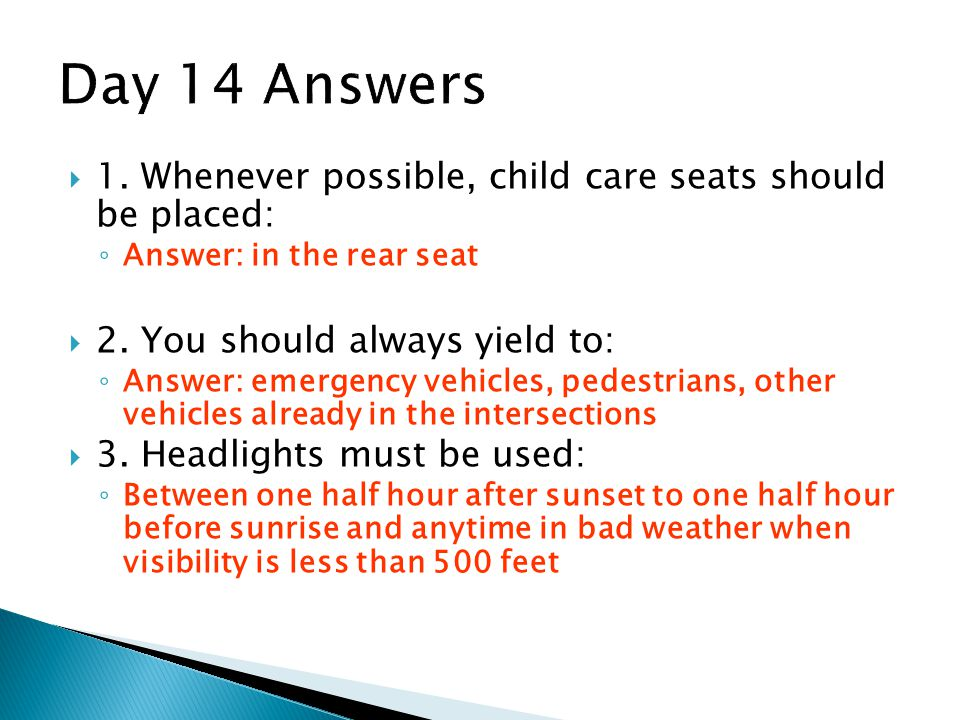 Day 14 Answers 1. Whenever possible, child care seats should be placed: Answer: in the rear seat.