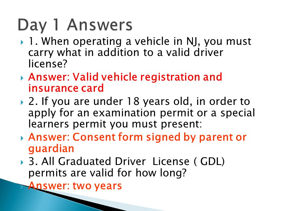 Day 1 Answers 1. When operating a vehicle in NJ, you must carry what in addition to a valid driver license