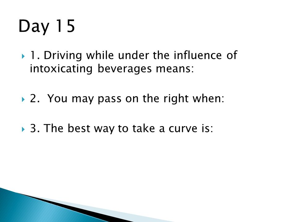 Day 15 1. Driving while under the influence of intoxicating beverages means: 2. You may pass on the right when: