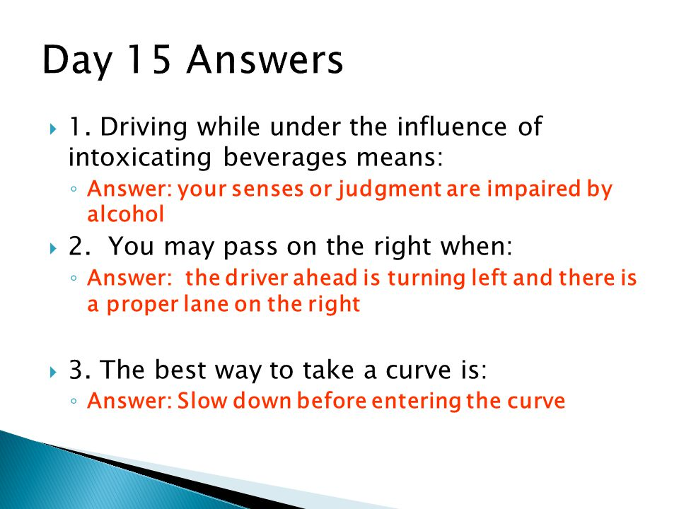 Day 15 Answers 1. Driving while under the influence of intoxicating beverages means: Answer: your senses or judgment are impaired by alcohol.