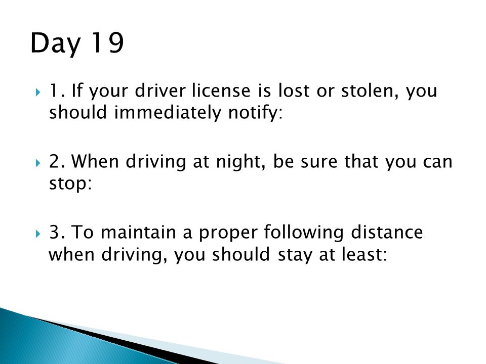 Day 19 1. If your driver license is lost or stolen, you should immediately notify: 2. When driving at night, be sure that you can stop: