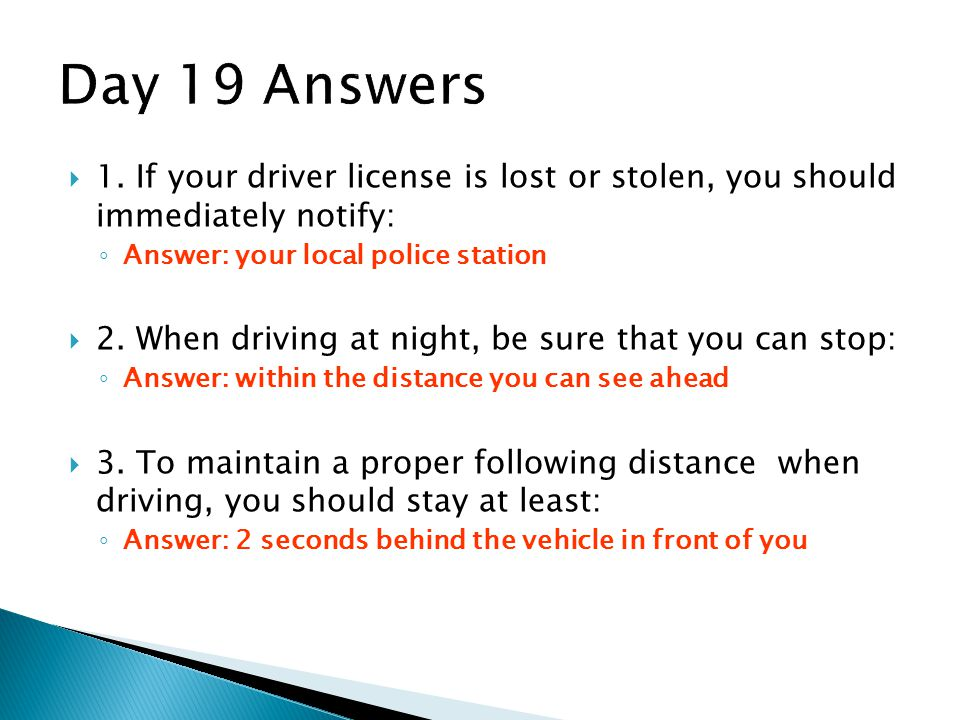 Day 19 Answers 1. If your driver license is lost or stolen, you should immediately notify: Answer: your local police station.
