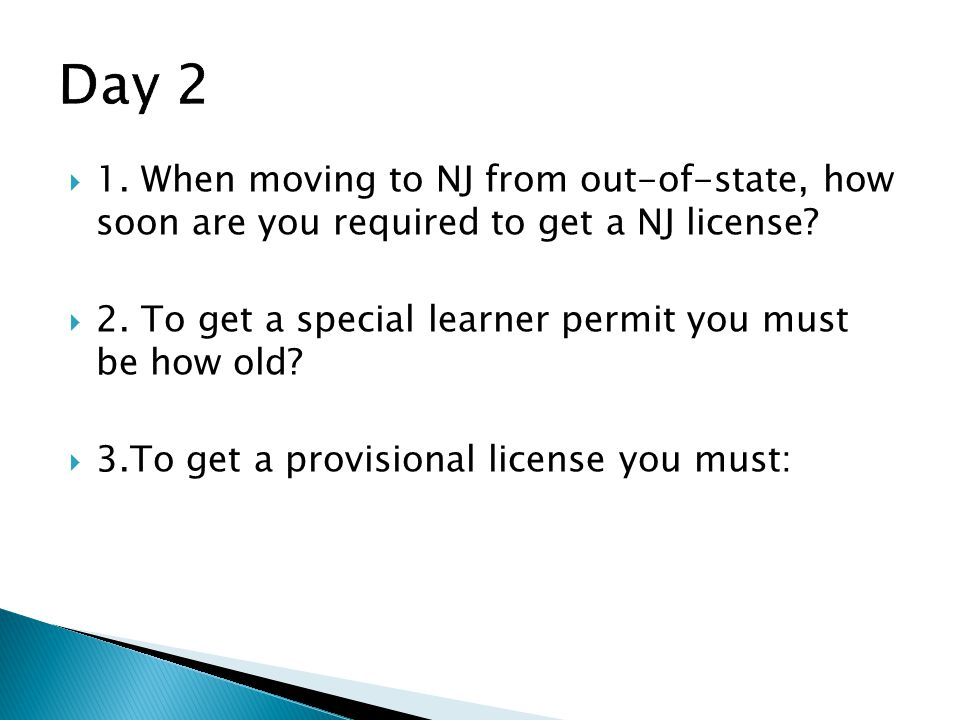 Day 2 1. When moving to NJ from out-of-state, how soon are you required to get a NJ license