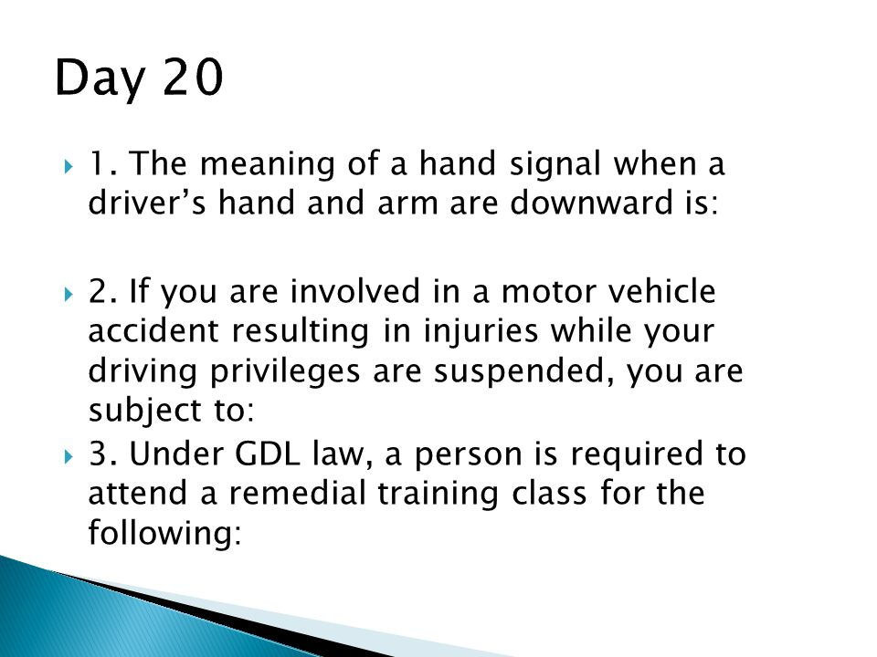 Day 20 1. The meaning of a hand signal when a driver's hand and arm are downward is: