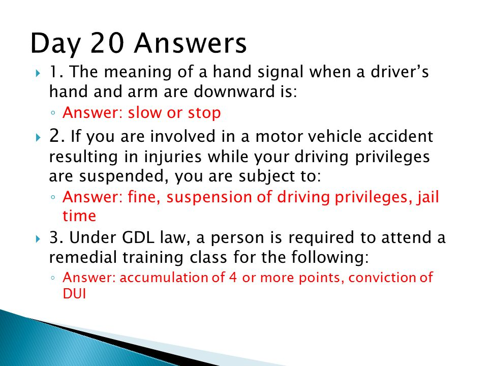 Day 20 Answers 1. The meaning of a hand signal when a driver's hand and arm are downward is: Answer: slow or stop.