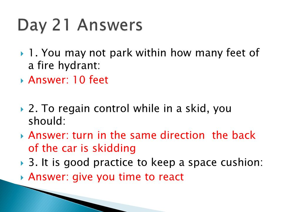 Day 21 Answers 1. You may not park within how many feet of a fire hydrant: Answer: 10 feet. 2. To regain control while in a skid, you should: