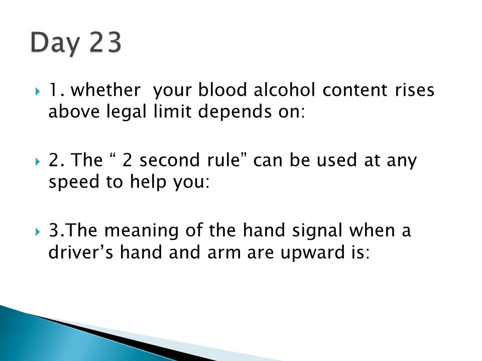 Day 23 1. whether your blood alcohol content rises above legal limit depends on: 2. The 2 second rule can be used at any speed to help you: