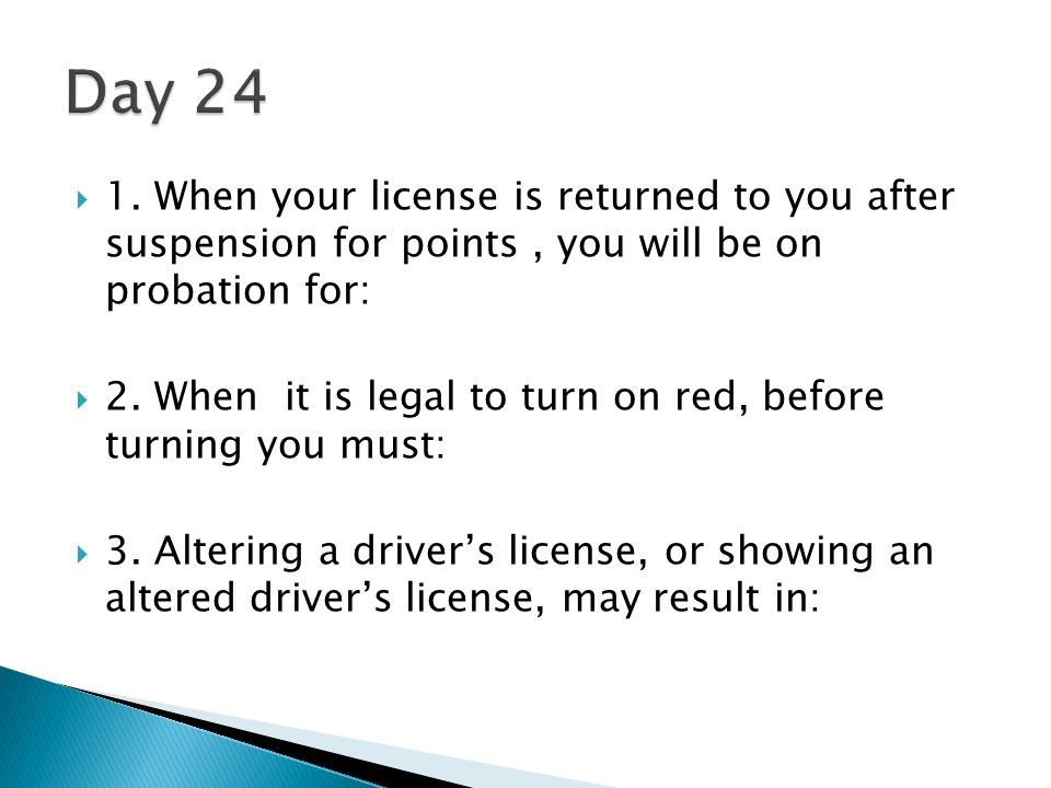 Day 24 1. When your license is returned to you after suspension for points , you will be on probation for: