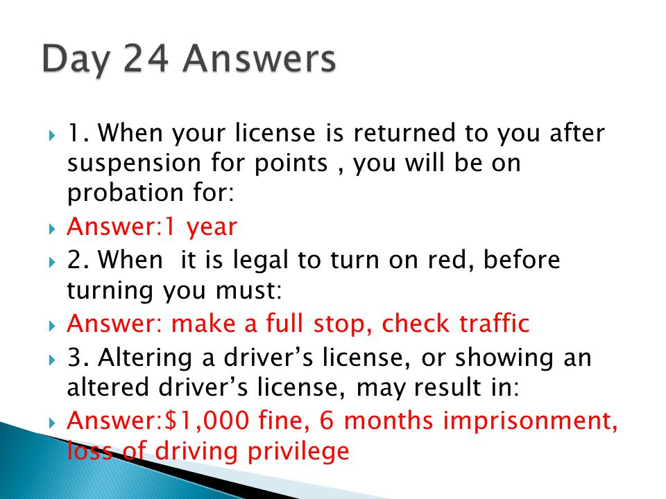 Day 24 Answers 1. When your license is returned to you after suspension for points , you will be on probation for: