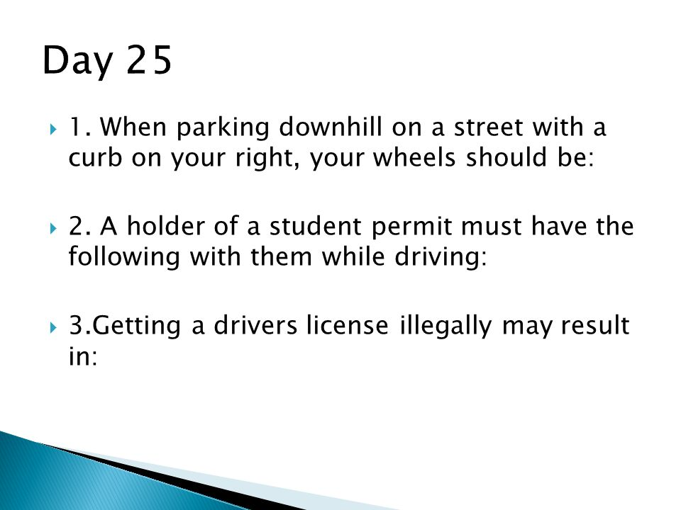 Day 25 1. When parking downhill on a street with a curb on your right, your wheels should be: