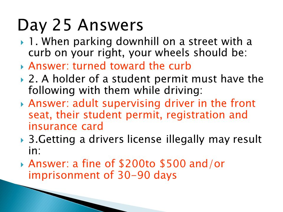 Day 25 Answers 1. When parking downhill on a street with a curb on your right, your wheels should be: