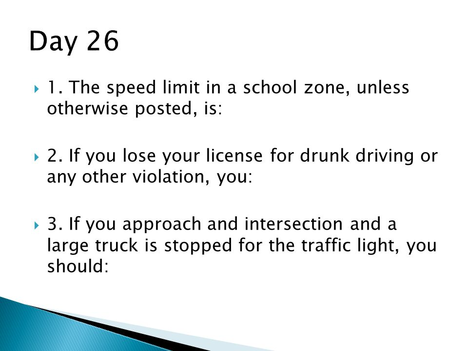 Day 26 1. The speed limit in a school zone, unless otherwise posted, is:
