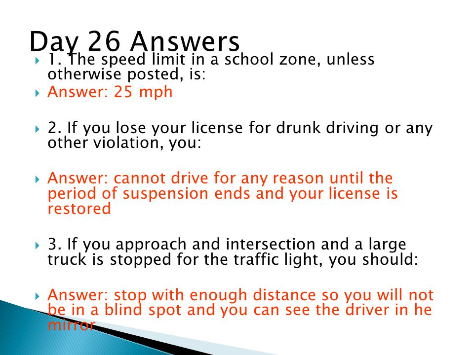 Day 26 Answers 1. The speed limit in a school zone, unless otherwise posted, is: Answer: 25 mph.
