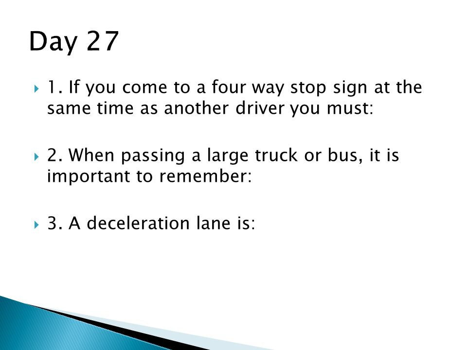 Day 27 1. If you come to a four way stop sign at the same time as another driver you must: