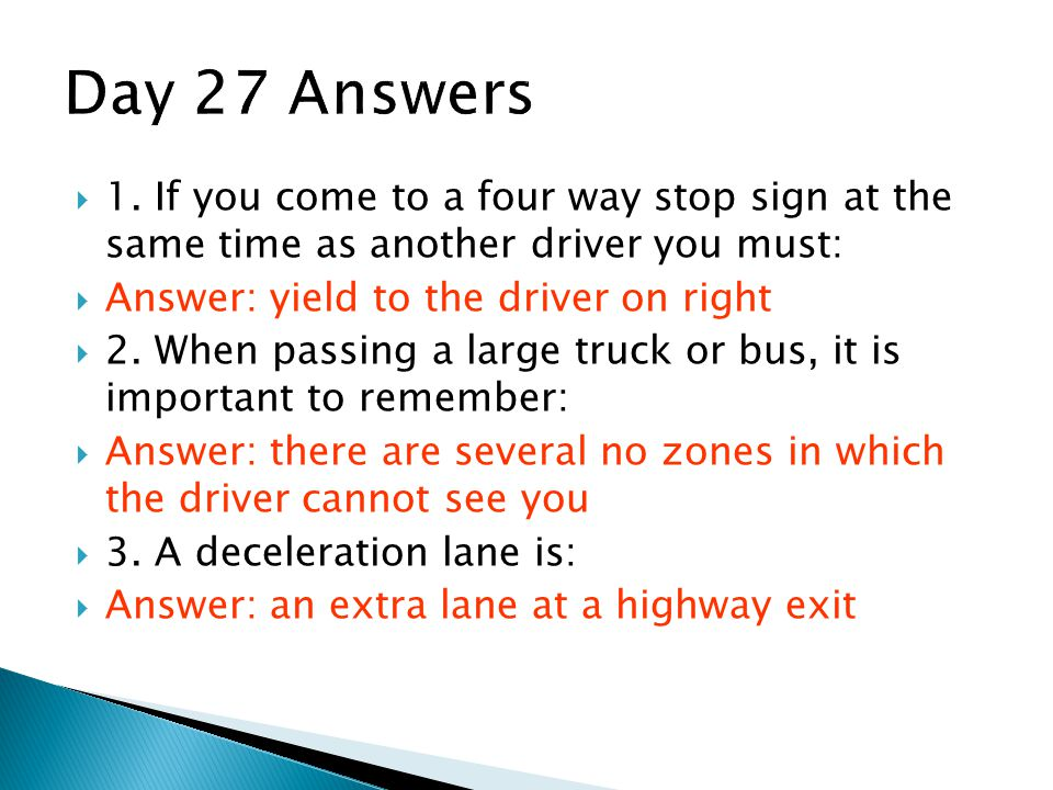 Day 27 Answers 1. If you come to a four way stop sign at the same time as another driver you must:
