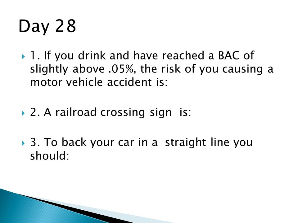 Day 28 1. If you drink and have reached a BAC of slightly above .05%, the risk of you causing a motor vehicle accident is:
