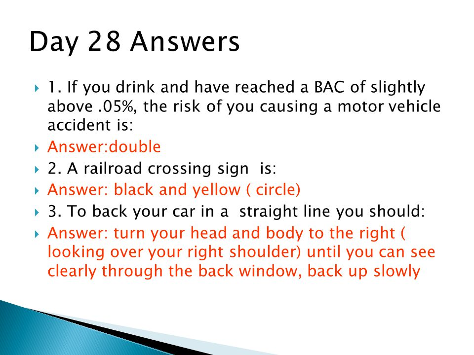 Day 28 Answers 1. If you drink and have reached a BAC of slightly above .05%, the risk of you causing a motor vehicle accident is: