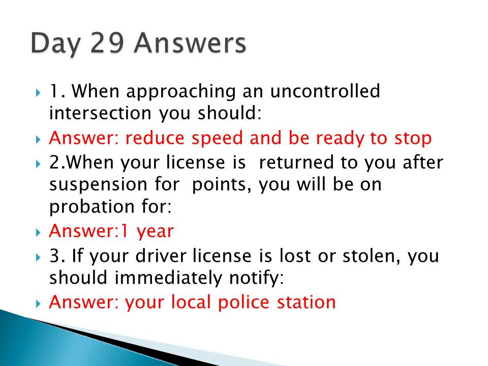 Day 29 Answers 1. When approaching an uncontrolled intersection you should: Answer: reduce speed and be ready to stop.