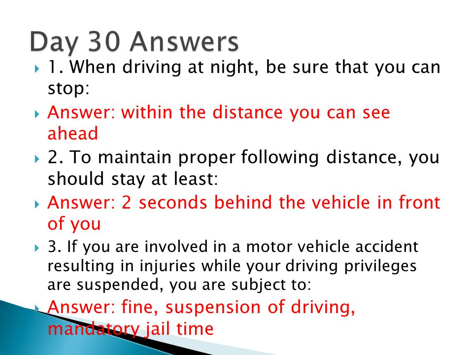 Day 30 Answers 1. When driving at night, be sure that you can stop: