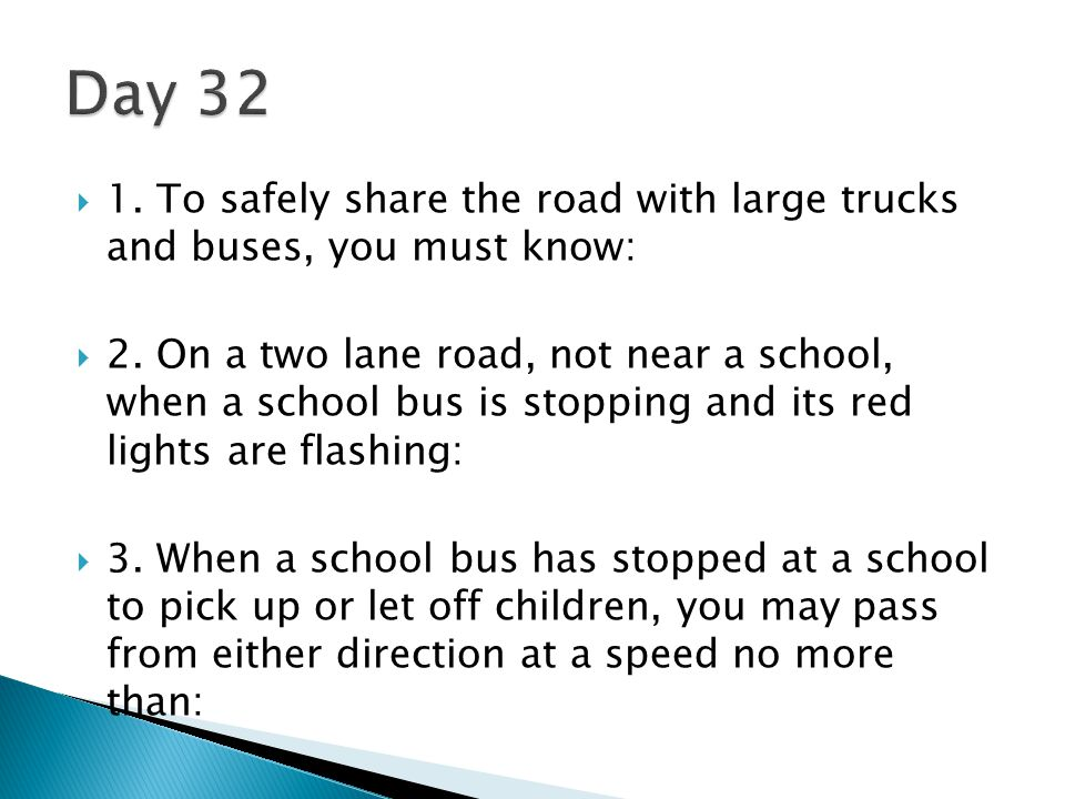 Day 32 1. To safely share the road with large trucks and buses, you must know: