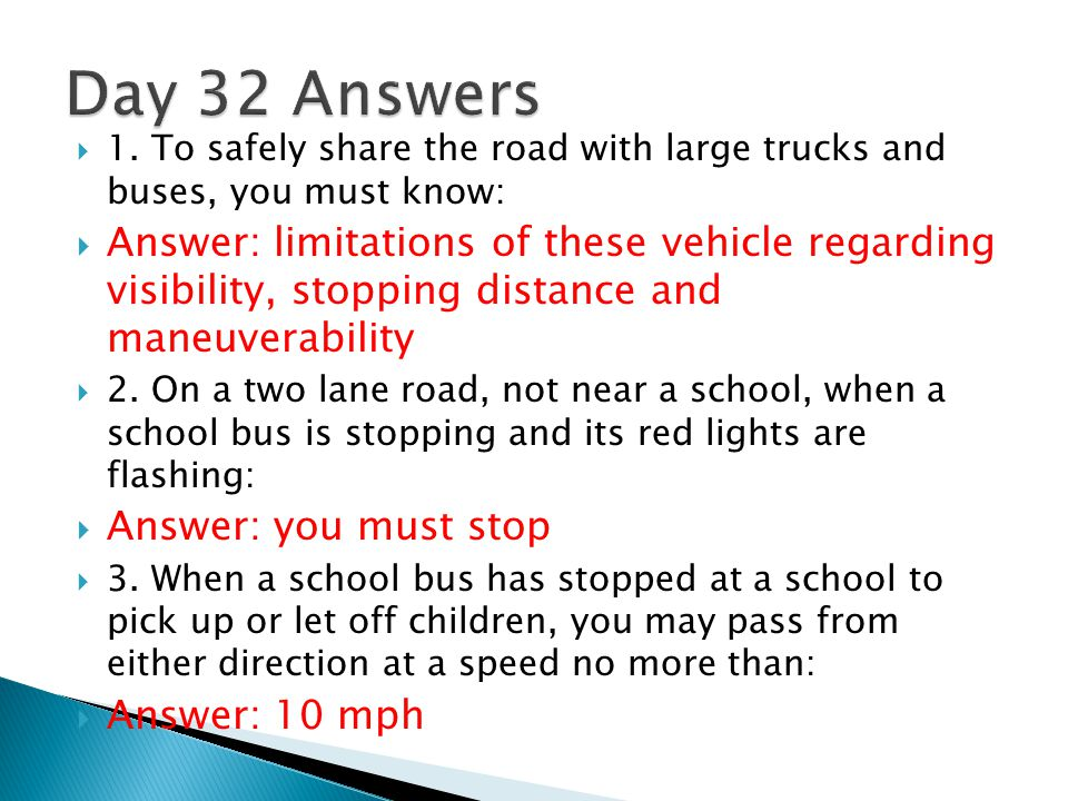 Day 32 Answers 1. To safely share the road with large trucks and buses, you must know: