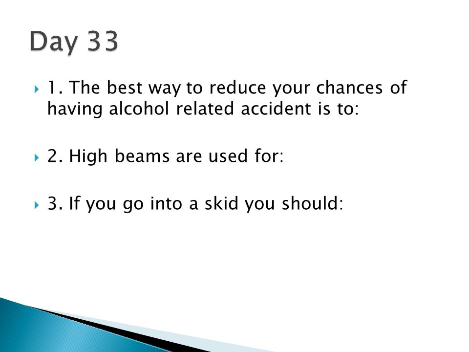 Day 33 1. The best way to reduce your chances of having alcohol related accident is to: 2. High beams are used for: