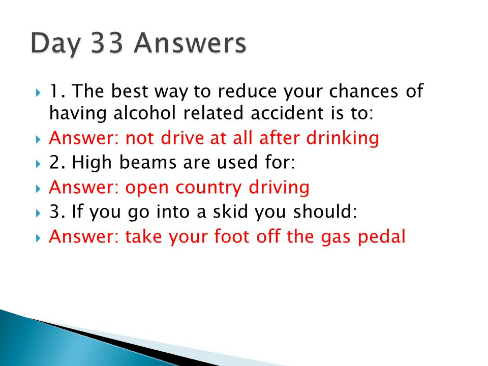 Day 33 Answers 1. The best way to reduce your chances of having alcohol related accident is to: Answer: not drive at all after drinking.