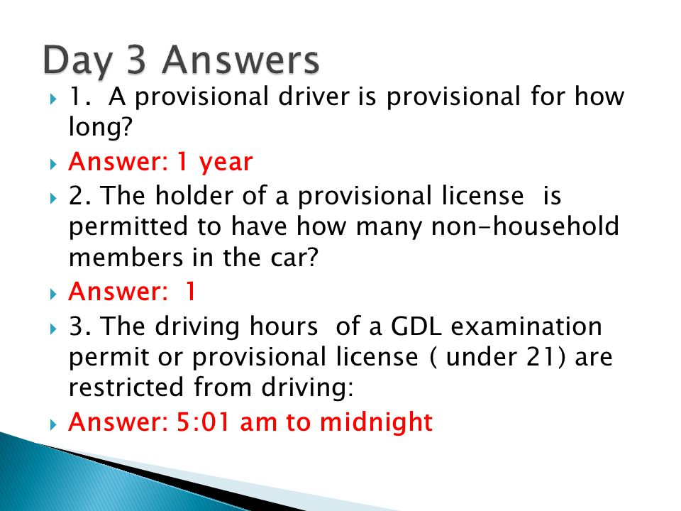 Day 3 Answers 1. A provisional driver is provisional for how long