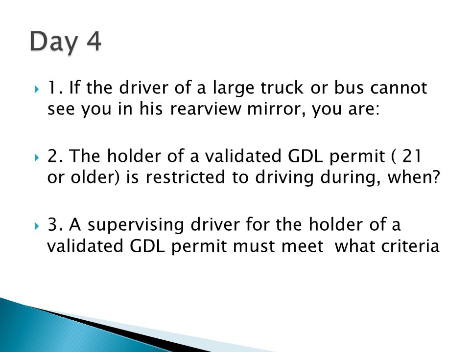 Day 4 1. If the driver of a large truck or bus cannot see you in his rearview mirror, you are: