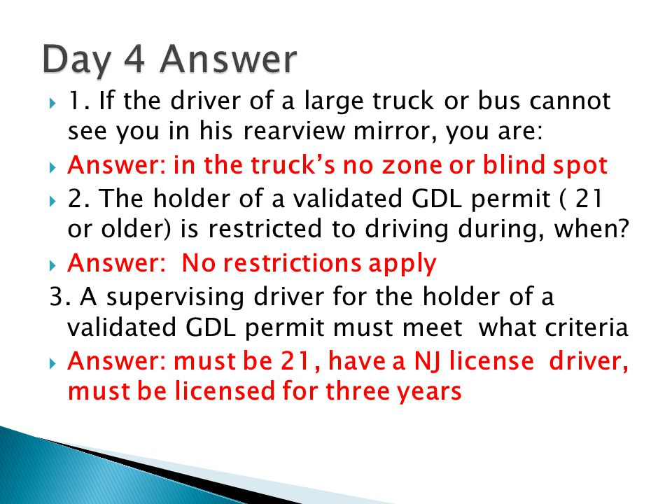 Day 4 Answer 1. If the driver of a large truck or bus cannot see you in his rearview mirror, you are: