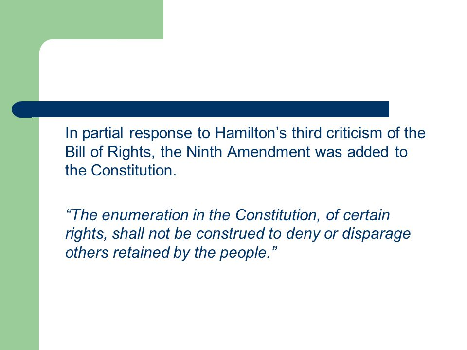 In partial response to Hamilton's third criticism of the Bill of Rights, the Ninth Amendment was added to the Constitution.