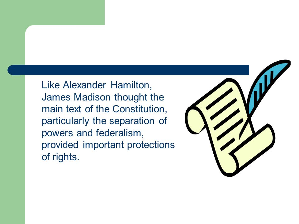 Like Alexander Hamilton, James Madison thought the main text of the Constitution, particularly the separation of powers and federalism, provided important protections of rights.