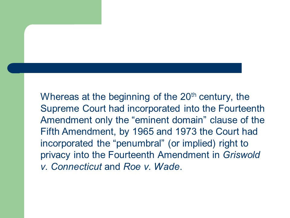 Whereas at the beginning of the 20th century, the Supreme Court had incorporated into the Fourteenth Amendment only the eminent domain clause of the Fifth Amendment, by 1965 and 1973 the Court had incorporated the penumbral (or implied) right to privacy into the Fourteenth Amendment in Griswold v.