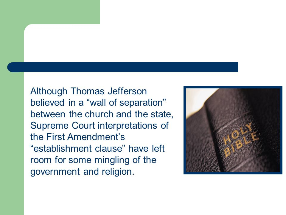 Although Thomas Jefferson believed in a wall of separation between the church and the state, Supreme Court interpretations of the First Amendment's establishment clause have left room for some mingling of the government and religion.