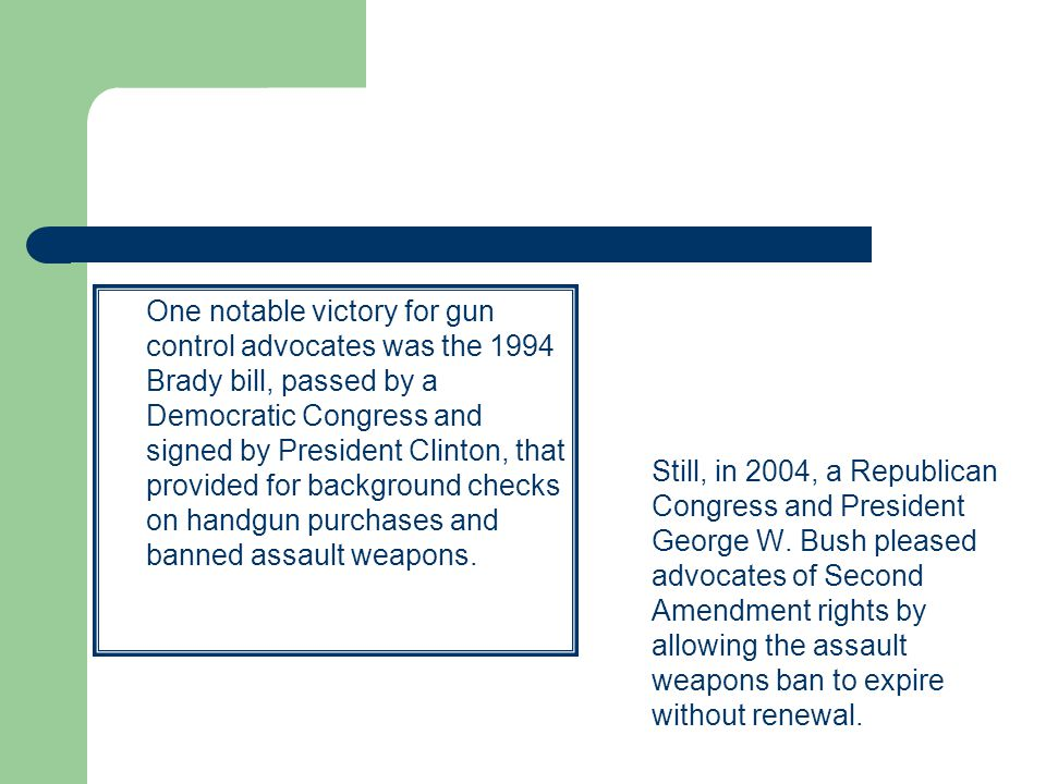One notable victory for gun control advocates was the 1994 Brady bill, passed by a Democratic Congress and signed by President Clinton, that provided for background checks on handgun purchases and banned assault weapons.