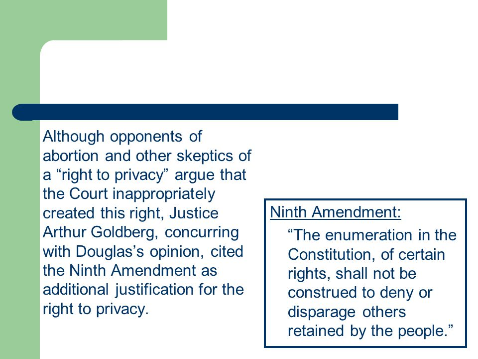 Although opponents of abortion and other skeptics of a right to privacy argue that the Court inappropriately created this right, Justice Arthur Goldberg, concurring with Douglas's opinion, cited the Ninth Amendment as additional justification for the right to privacy.