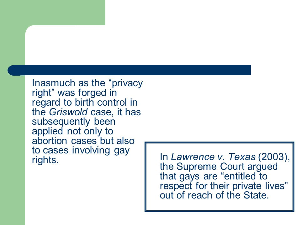 Inasmuch as the privacy right was forged in regard to birth control in the Griswold case, it has subsequently been applied not only to abortion cases but also to cases involving gay rights.