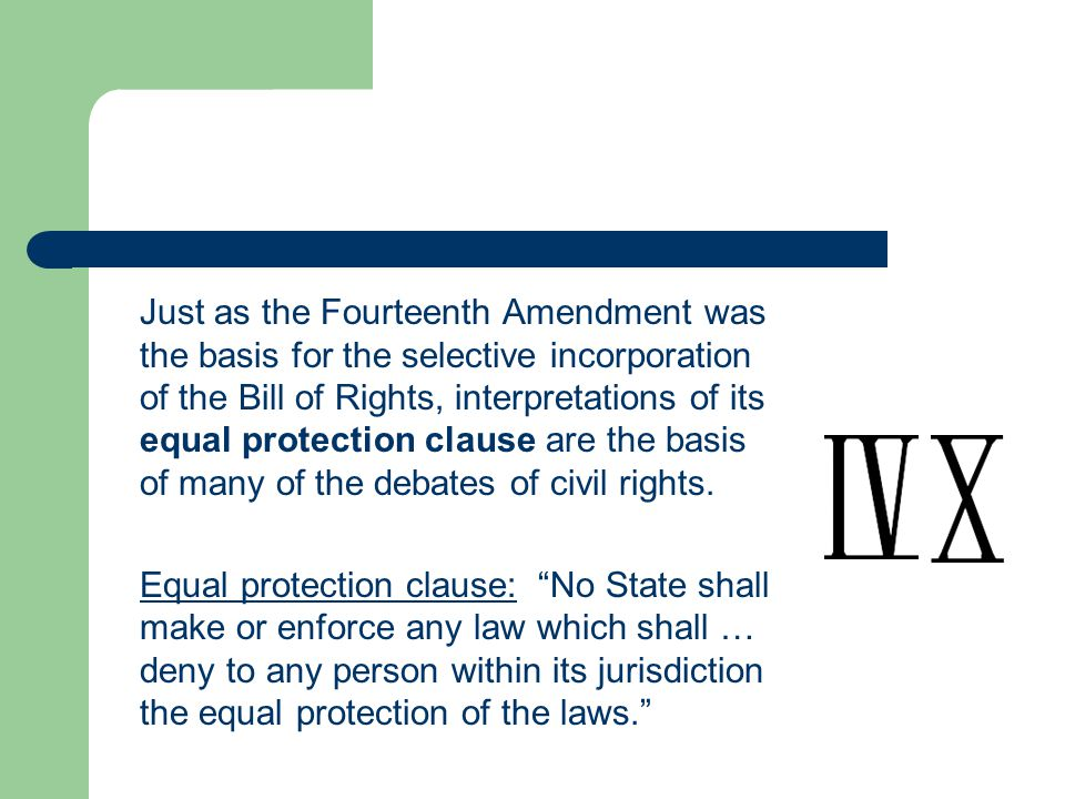 Just as the Fourteenth Amendment was the basis for the selective incorporation of the Bill of Rights, interpretations of its equal protection clause are the basis of many of the debates of civil rights.