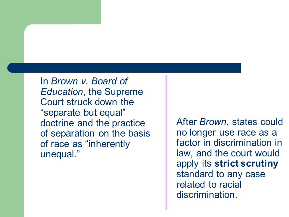 After Brown, states could no longer use race as a factor in discrimination in law, and the court would apply its strict scrutiny standard to any case related to racial discrimination.