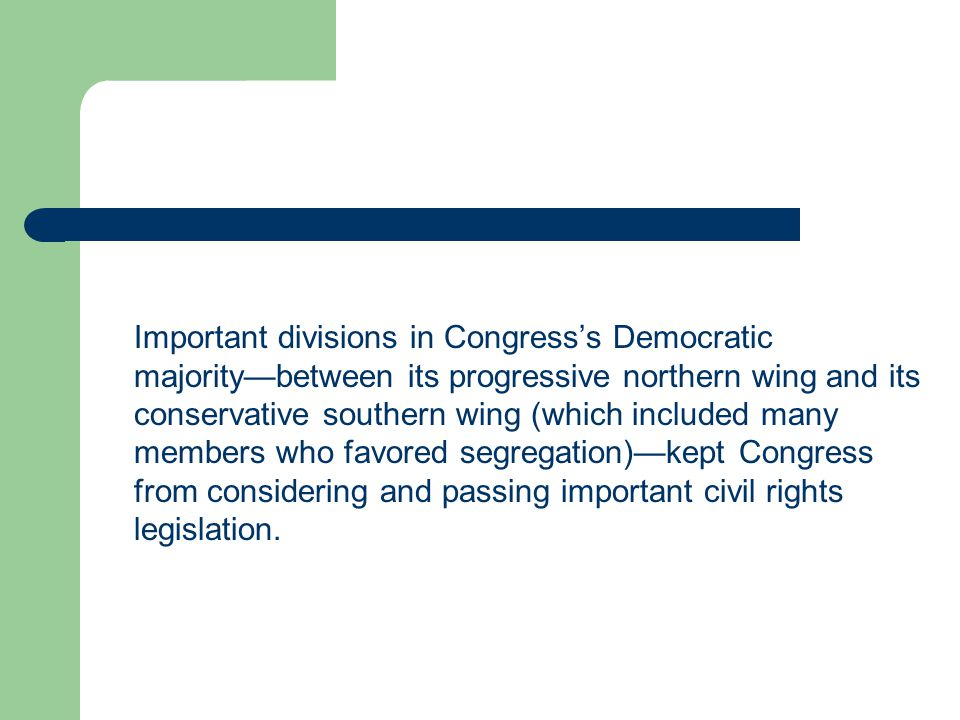 Important divisions in Congress's Democratic majority—between its progressive northern wing and its conservative southern wing (which included many members who favored segregation)—kept Congress from considering and passing important civil rights legislation.