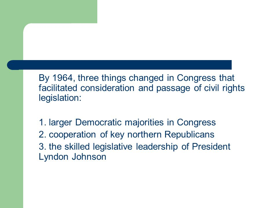 By 1964, three things changed in Congress that facilitated consideration and passage of civil rights legislation: