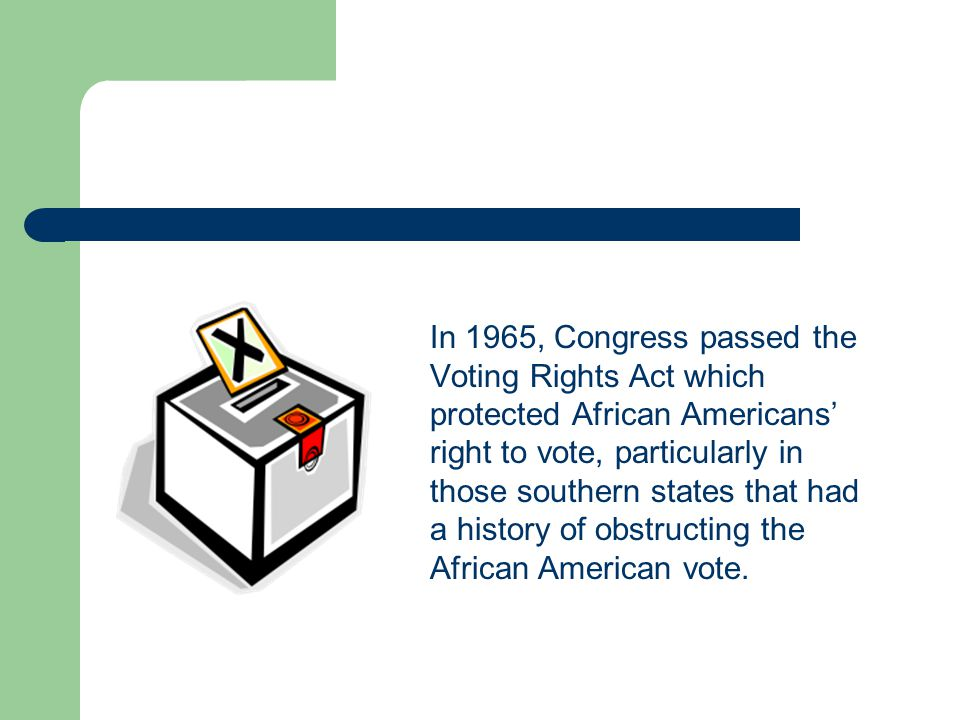 In 1965, Congress passed the Voting Rights Act which protected African Americans' right to vote, particularly in those southern states that had a history of obstructing the African American vote.