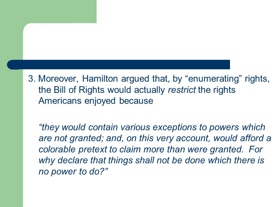 3. Moreover, Hamilton argued that, by enumerating rights, the Bill of Rights would actually restrict the rights Americans enjoyed because