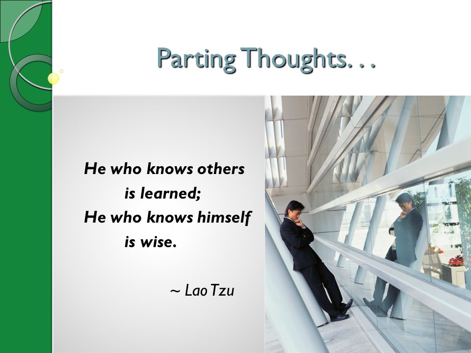 Parting Thoughts. . . He who knows others is learned;